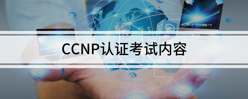 CCNP认证的考试内容主要有些什么东西