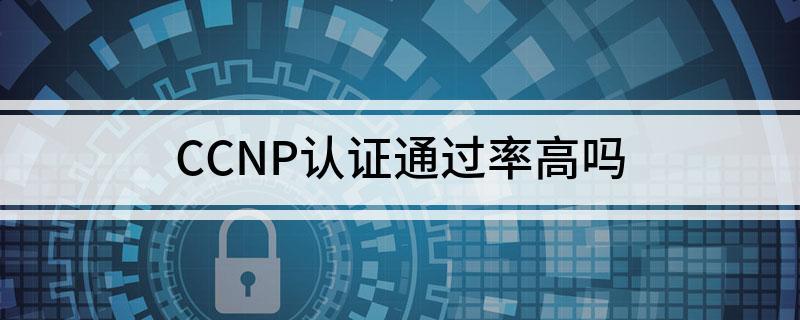 CCNP认证考试的通过率咋样