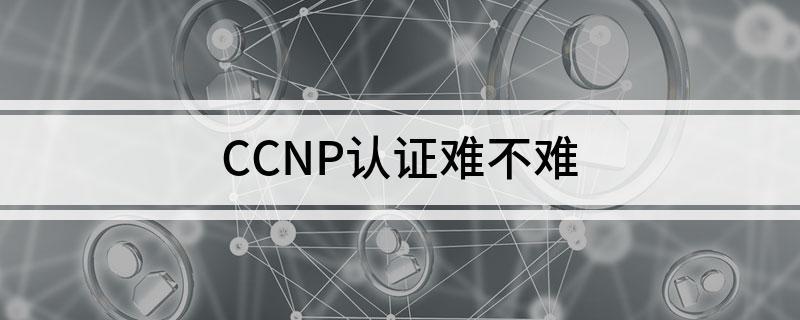 CCNP认证考试难不难