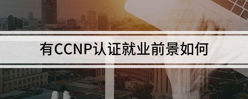 有CCNP认证就业前景咋样