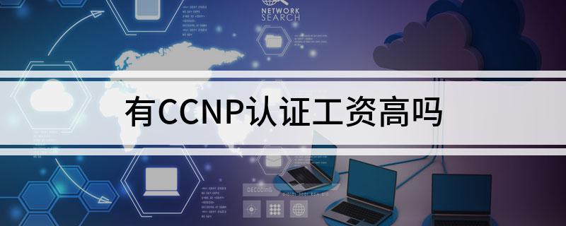 CCNP认证会使薪资提高嘛