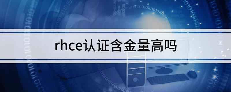IT行业中红帽rhce认证证书含金量如何
