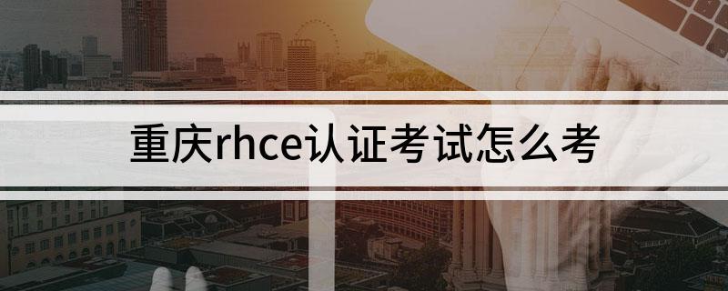 重庆红帽rhce认证考试如何去考