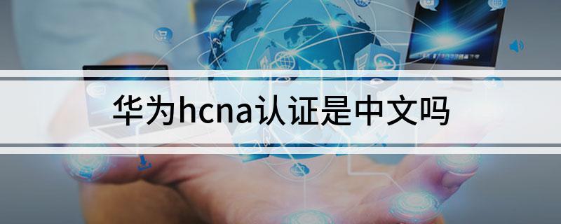 华为hcna认证是中文吗