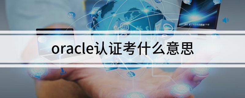 oracle认证考什么意思