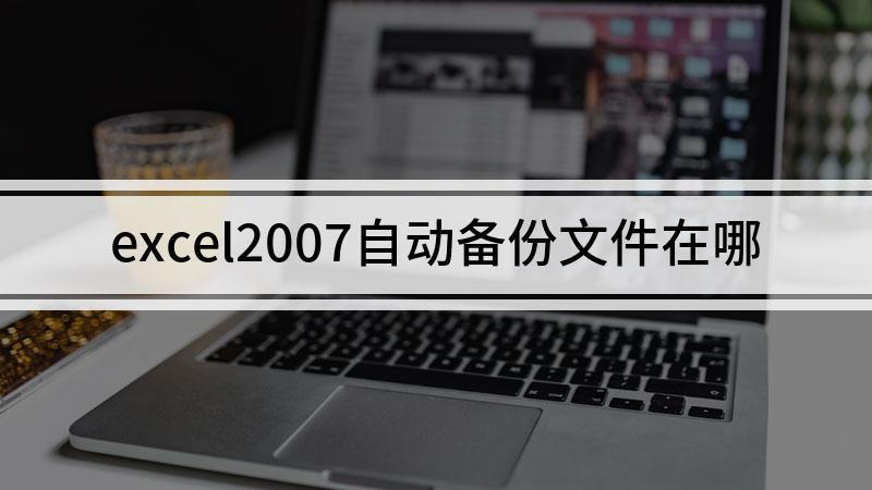 excel2007自动备份文件在哪