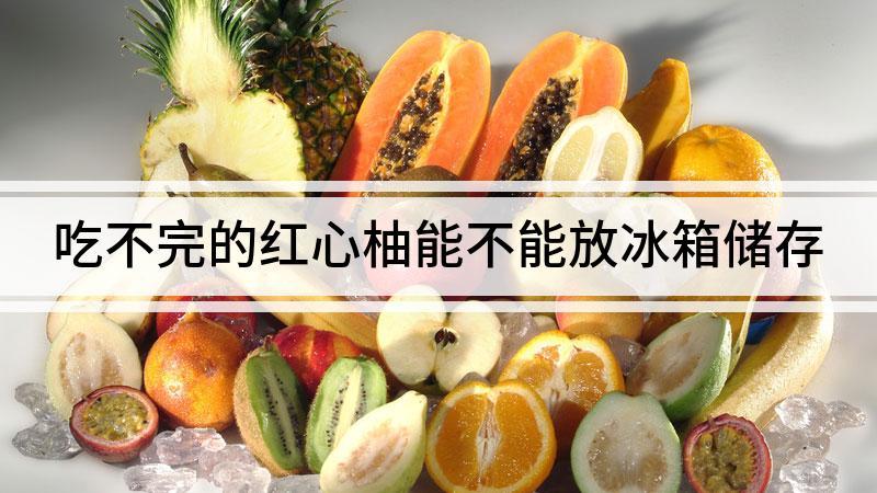 吃不完的红心柚能不能放冰箱储存