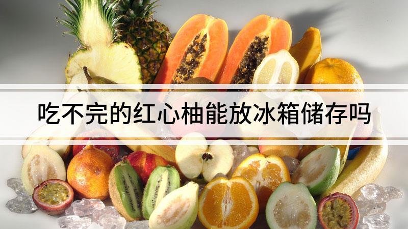 吃不完的红心柚能放冰箱储存吗