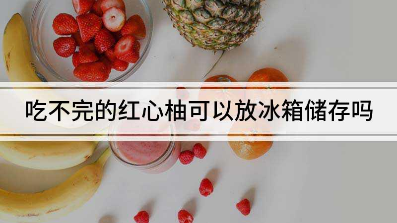 吃不完的红心柚可以放冰箱储存吗