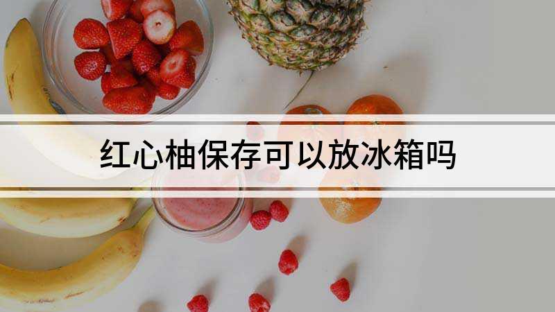 红心柚保存可以放冰箱吗