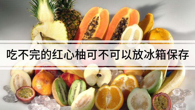 吃不完的红心柚可不可以放冰箱保存