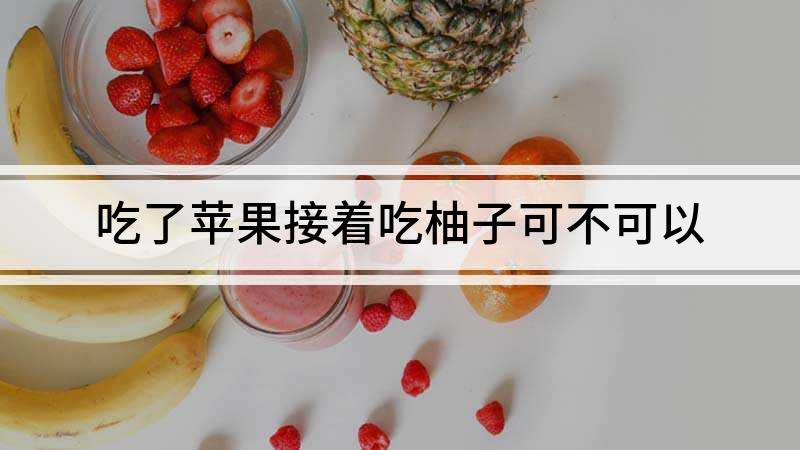 吃了苹果接着吃柚子可不可以