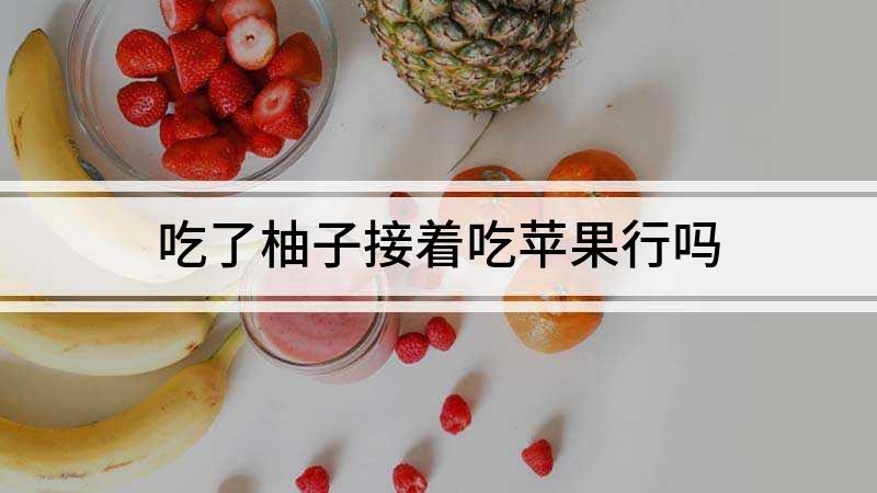 吃了柚子接着吃苹果行吗