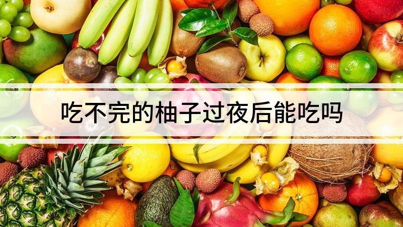 吃不完的柚子过夜后能吃吗