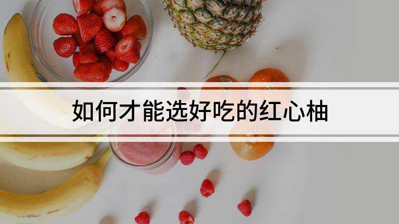 如何才能选好吃的红心柚