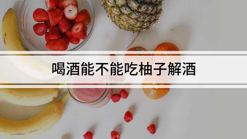 喝酒能不能吃柚子解酒