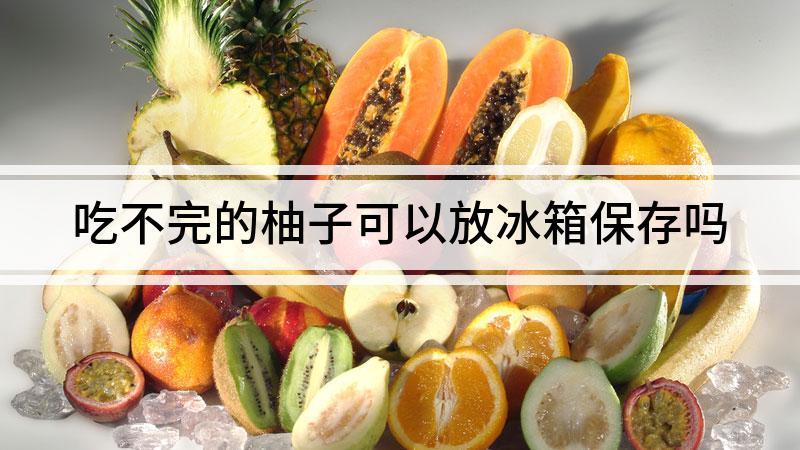 吃不完的柚子可以放冰箱保存吗