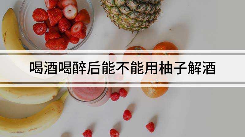 喝酒喝醉后能不能用柚子解酒