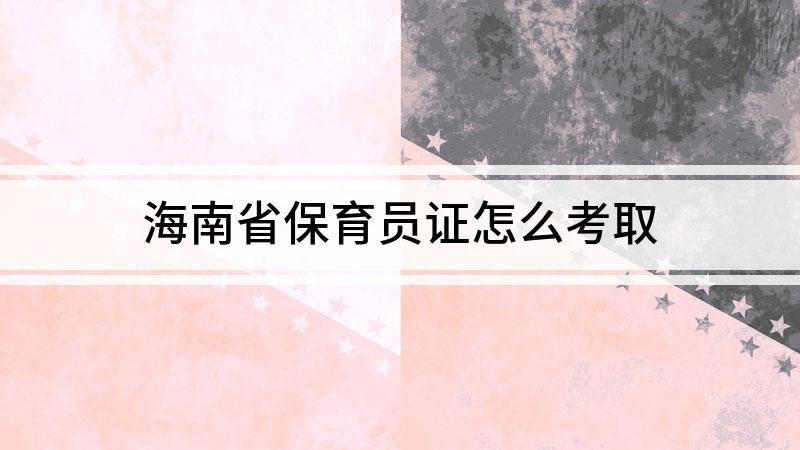 海南省保育员证怎么考取
