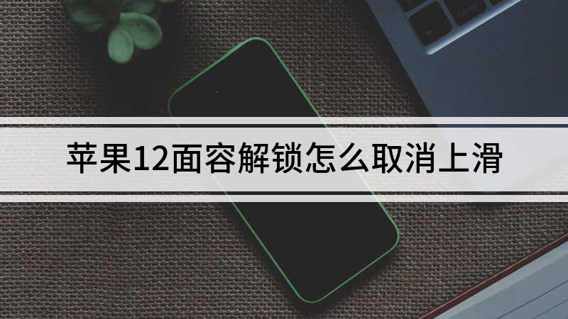 蘋果12面容解鎖怎么取消上滑