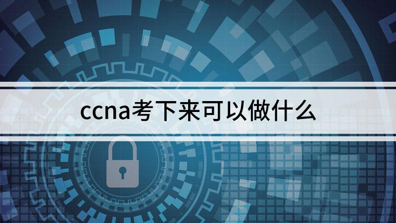 ccna考下來可以做什么