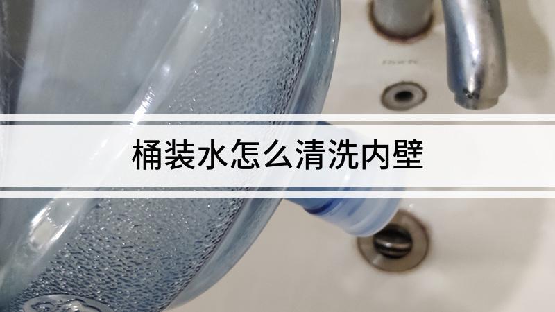 桶装水怎么清洗内壁