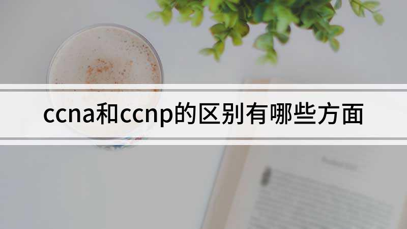 ccna和ccnp的区别有哪些方面