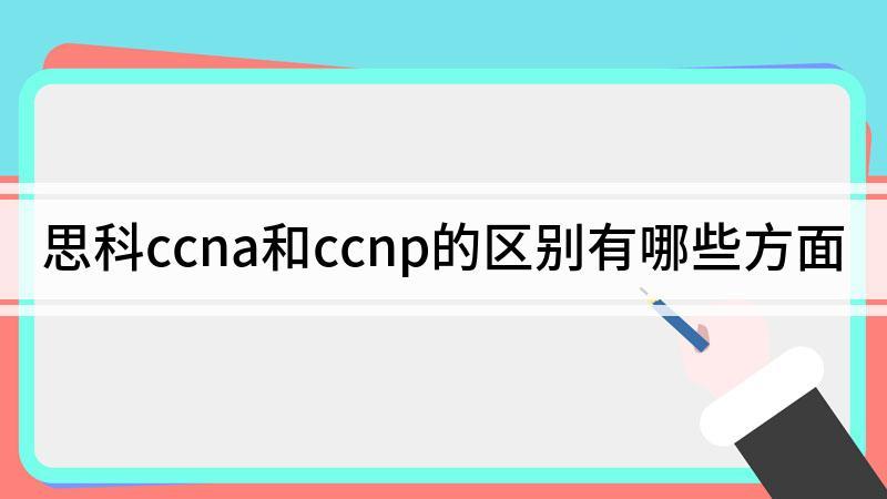 思科ccna和ccnp的区别有哪些方面