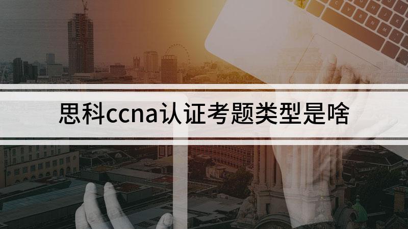 思科ccna认证考题类型是啥