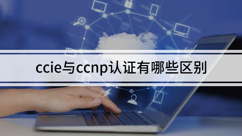 ccie与ccnp认证有哪些区别