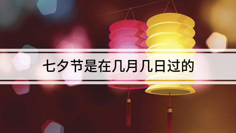 七夕节是在几月几日过的