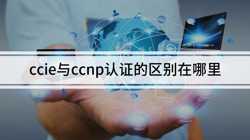ccie与ccnp认证的区别在哪里