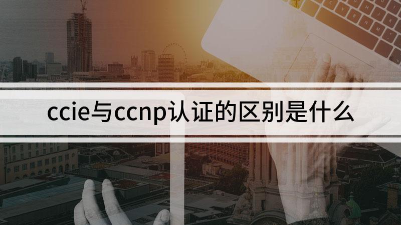 ccie与ccnp认证的区别是什么