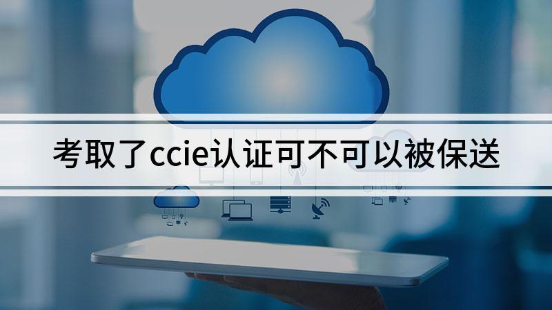 考取了ccie认证可不可以被保送