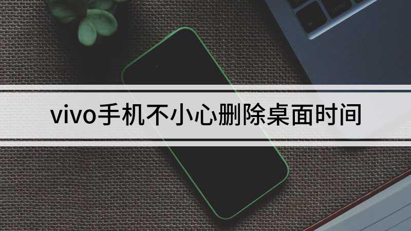 vivo手机不小心删除桌面时间