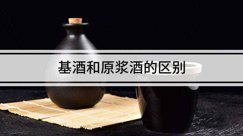 基酒和原浆酒的区别