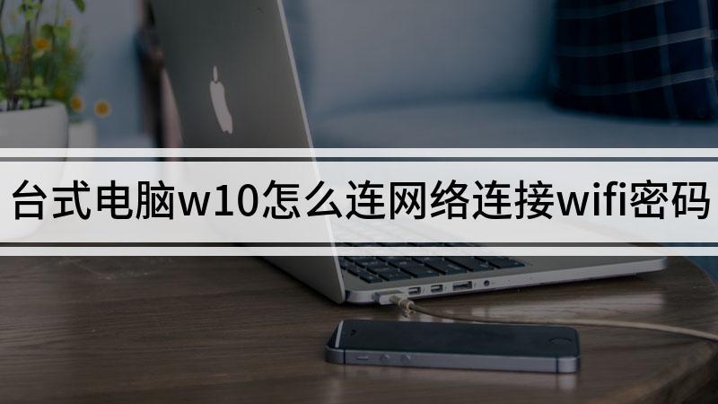 台式电脑w10怎么连网络连接wifi密码