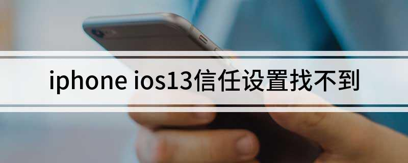 iphone ios13信任设置找不到