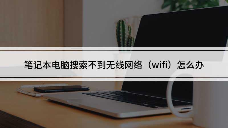 笔记本电脑搜索不到无线网络(wifi)怎么办