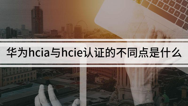 华为hcia与hcie认证的不同点是什么