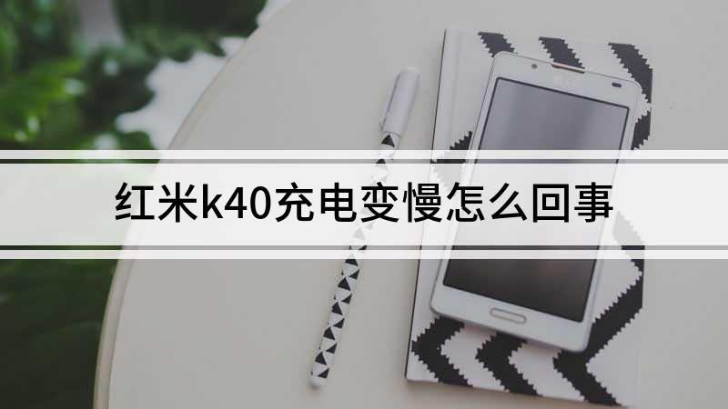 红米k40充电变慢怎么回事