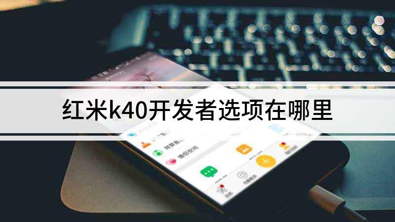 红米k40开发者选项在哪里