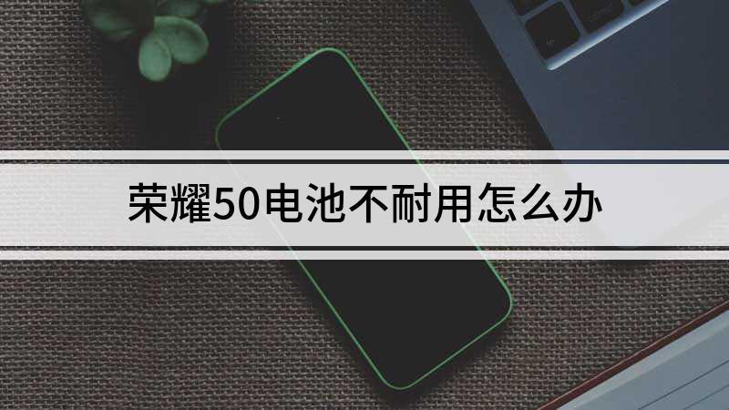 荣耀50电池不耐用怎么办