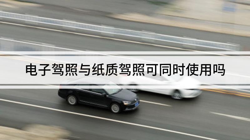 电子驾照与纸质驾照可同时使用吗