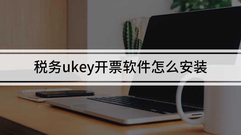 税务ukey开票软件怎么安装