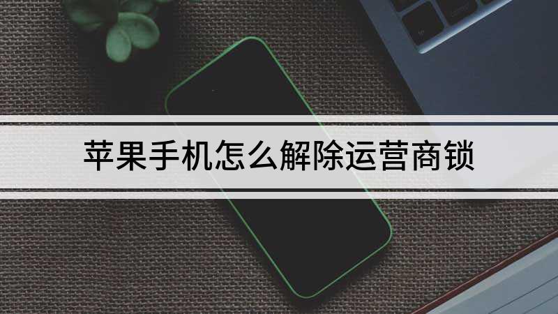 苹果手机怎么解除运营商锁