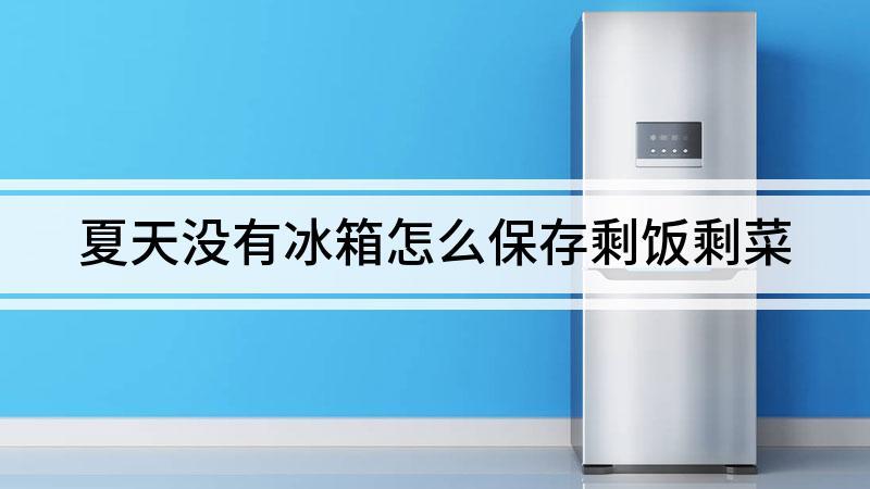 夏天没有冰箱怎么保存剩饭剩菜