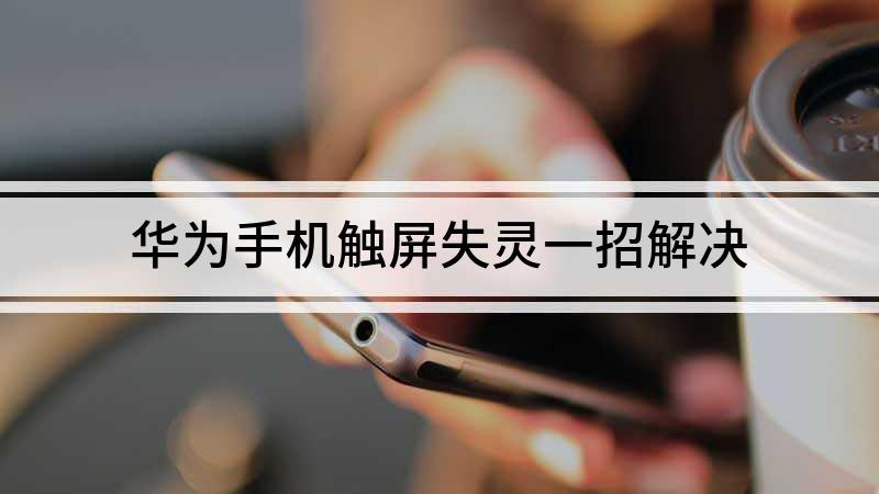 华为手机触屏失灵一招解决