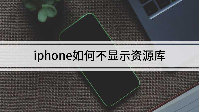 iphone如何不显示资源库