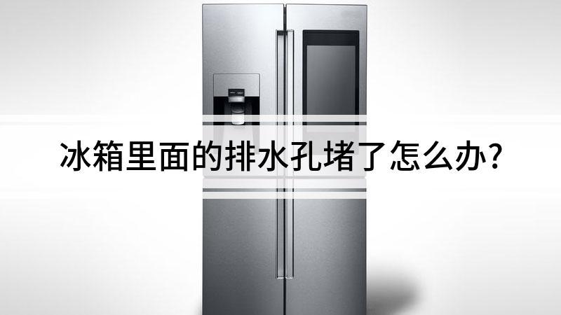 冰箱里面的排水孔堵了怎么办?